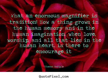 What an enormous magnifier is tradition! how a thing.. Thomas Carlyle greatest love quote