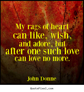 My rags of heart can like, wish, and adore,.. John Donne  love quotes
