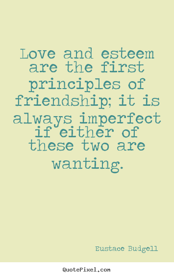 Love and esteem are the first principles of friendship;.. Eustace Budgell famous love sayings