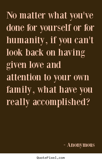 Quote about love - No matter what you've done for yourself or for humanity, if you..