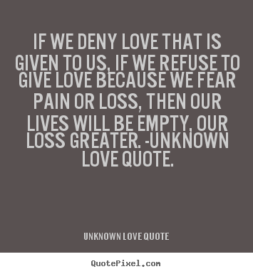 Create graphic picture quotes about love - If we deny love that is given to us, if we refuse to give love because..