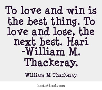 To love and win is the best thing. to love and lose,.. William M Thackeray best love quotes