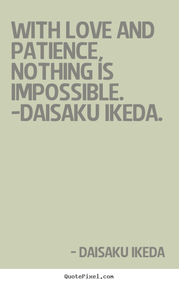 With love and patience, nothing is impossible. -daisaku.. Daisaku Ikeda top love quotes