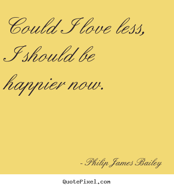Could i love less, i should be happier now. Philip James Bailey greatest love quotes