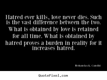 Mohandas K. Gandhi picture quotes - Hatred ever kills, love never dies. such is the.. - Love quotes