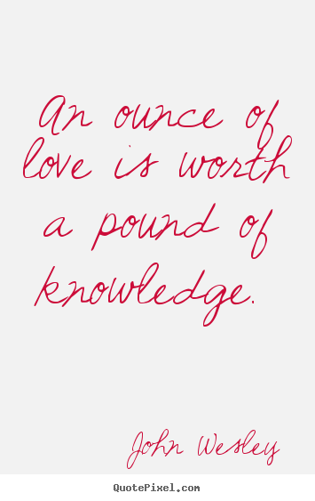 Quotes about love - An ounce of love is worth a pound of knowledge.
