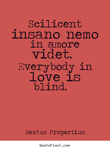 Scilicent insano nemo in amore videt. everybody.. Sextus Propertius best love quotes