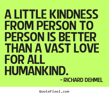 Love quotes - A little kindness from person to person is better than..