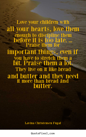 Quotes about love - Love your children with all your hearts, love them enough to discipline..