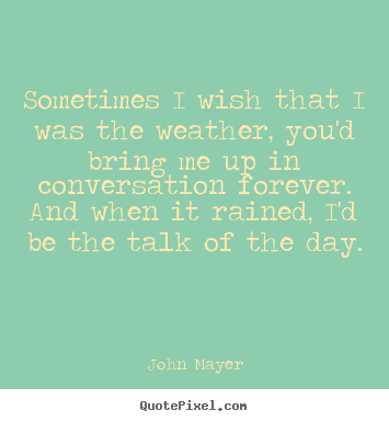 Quotes about love - Sometimes i wish that i was the weather, you'd bring me..