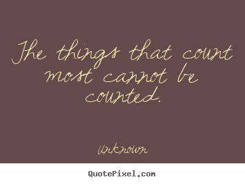 The things that count most cannot be counted. Unknown top love quote