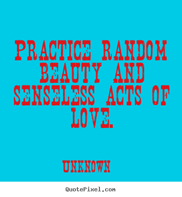 Love quotes - Practice random beauty and senseless acts of..