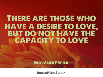 Love quotes - There are those who have a desire to love, but do not have the..