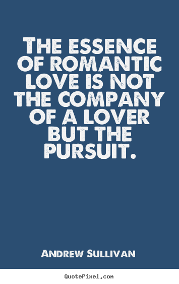 Quotes about love - The essence of romantic love is not the company..