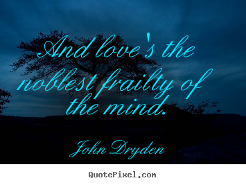 John Dryden picture quotes - And love's the noblest frailty of the mind. - Love quotes