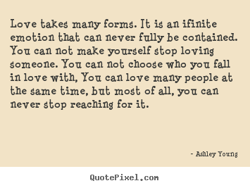 Quotes about love - Love takes many forms. it is an ifinite emotion that..