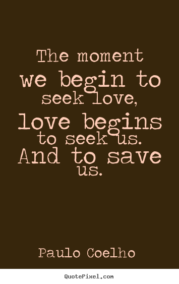 Paulo Coelho  picture quotes - The moment we begin to seek love, love begins to seek us... - Love quotes