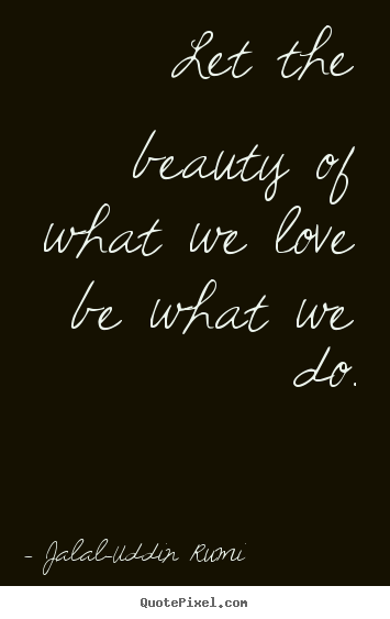 Create picture quotes about love - Let the beauty of what we love be what we do.