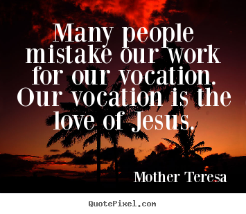 Many people mistake our work for our vocation. our.. Mother Teresa good love quotes