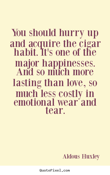 You should hurry up and acquire the cigar habit. it's one of the major.. Aldous Huxley  love quote