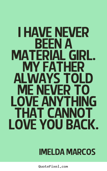 Make poster quotes about love - I have never been a material girl. my father..
