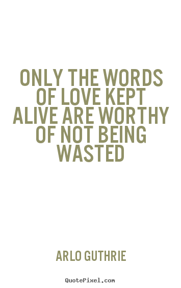 Love quotes - Only the words of love kept alive are worthy of not being..