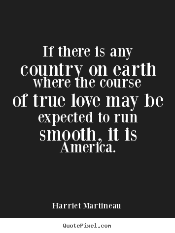If there is any country on earth where the course of true love.. Harriet Martineau great love quote