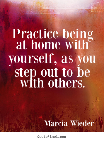 Marcia Wieder picture quotes - Practice being at home with yourself, as you step out to be with.. - Love quote