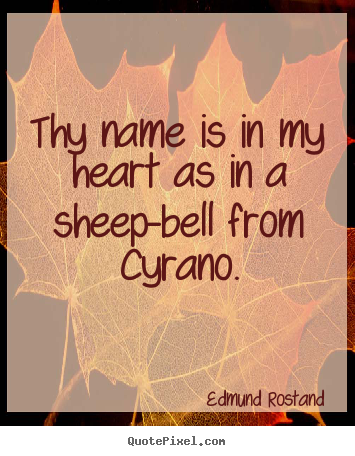 Sayings about love - Thy name is in my heart as in a sheep-bell from cyrano.