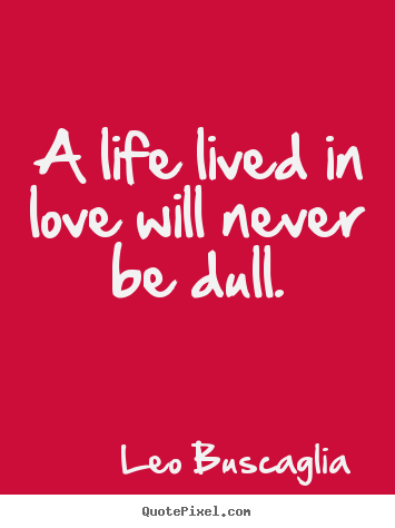 Quotes about love - A life lived in love will never be dull.