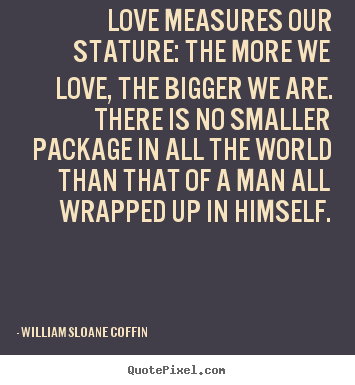 Love measures our stature: the more we love, the bigger.. William Sloane Coffin great love quotes