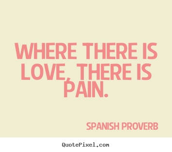 How to design picture quotes about love - Where there is love, there is pain.
