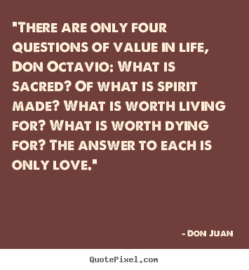 "Quotes about love - ""there are only four questions of value in life, don octavio:.."