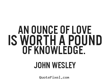 John Wesley picture quotes - An ounce of love is worth a pound of knowledge... - Love quotes