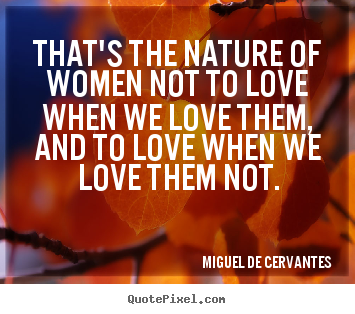 Miguel De Cervantes picture quotes - That's the nature of women not to love when we love them,.. - Love quotes