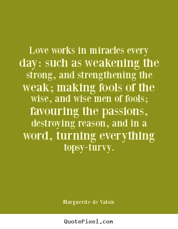 Love works in miracles every day: such as weakening the strong, and.. Marguerite De Valois best love quote