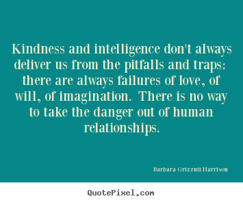 Kindness and intelligence don't always deliver us from.. Barbara Grizzuti Harrison good love quotes