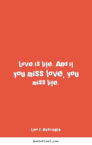 Quote about love - Love is life. and if you miss love, you miss..