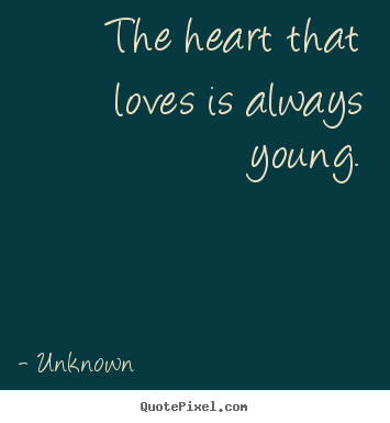 Quotes about love - The heart that loves is always young.