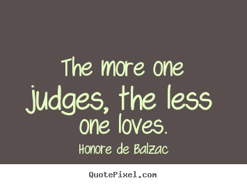 Love quotes - The more one judges, the less one loves.
