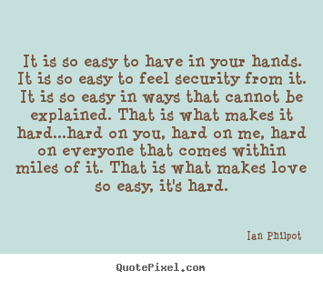 It is so easy to have in your hands. it is so easy to.. Ian Philpot good love quotes