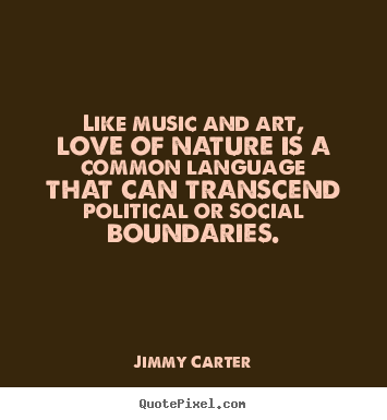 Like music and art, love of nature is a common language that.. Jimmy Carter good love quotes