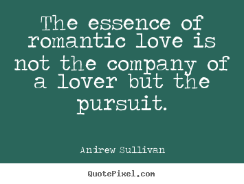 Create your own picture quotes about love - The essence of romantic love is not the company of a lover but the pursuit.
