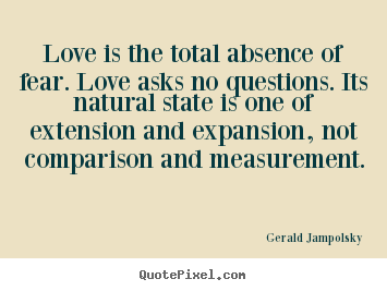 Quote about love - Love is the total absence of fear. love asks no questions. its..