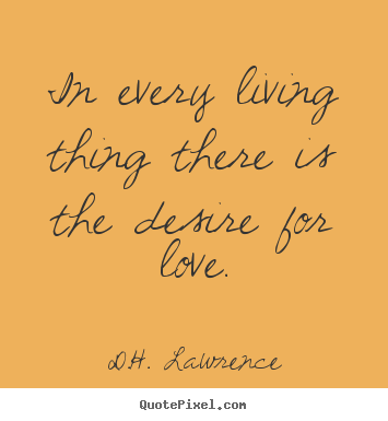 In every living thing there is the desire for love. D.H. Lawrence popular love quotes