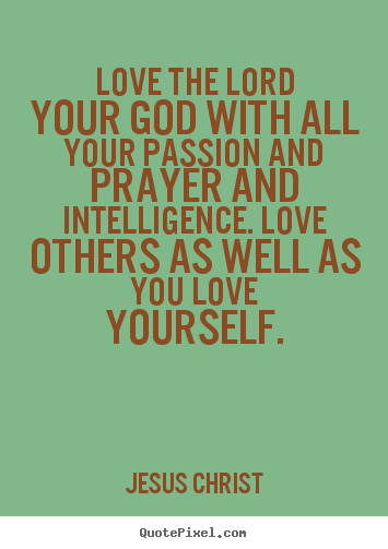 Love quote - Love the lord your god with all your passion and prayer..