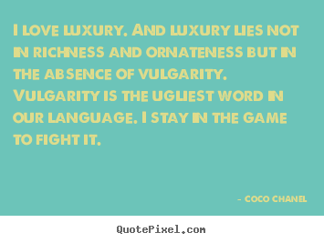Quotes about love - I love luxury. and luxury lies not in richness and ornateness but..