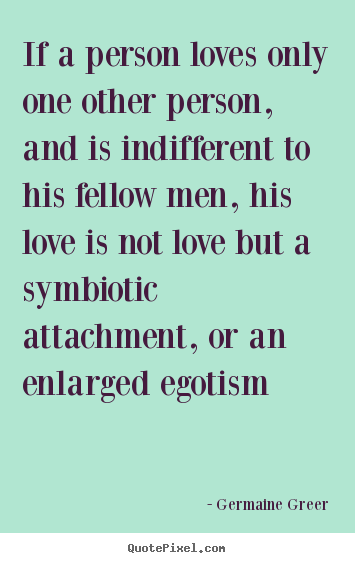 Germaine Greer poster quotes - If a person loves only one other person, and is indifferent.. - Love quotes