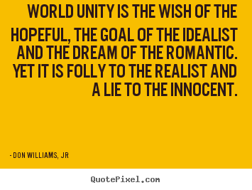 Don Williams, Jr picture quotes - World unity is the wish of the hopeful, the goal.. - Love quotes
