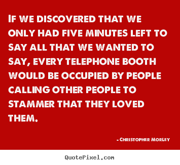 Love quotes - If we discovered that we only had five minutes left to say all that..